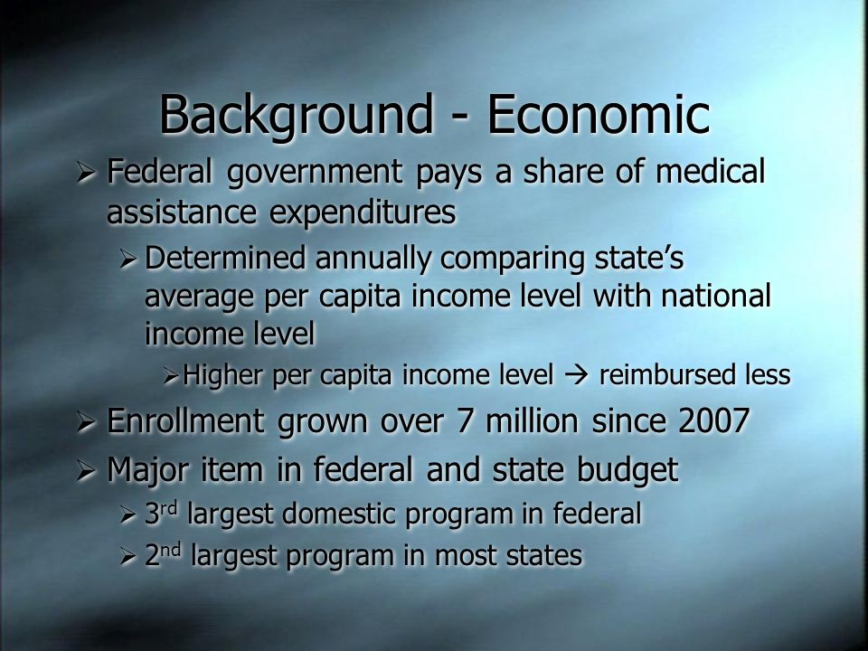 Background - Economic  Federal government pays a share of medical assistance expenditures  Determined annually comparing state's average per capita income level with national income level  Higher per capita income level  reimbursed less  Enrollment grown over 7 million since 2007  Major item in federal and state budget  3 rd largest domestic program in federal  2 nd largest program in most states  Federal government pays a share of medical assistance expenditures  Determined annually comparing state's average per capita income level with national income level  Higher per capita income level  reimbursed less  Enrollment grown over 7 million since 2007  Major item in federal and state budget  3 rd largest domestic program in federal  2 nd largest program in most states