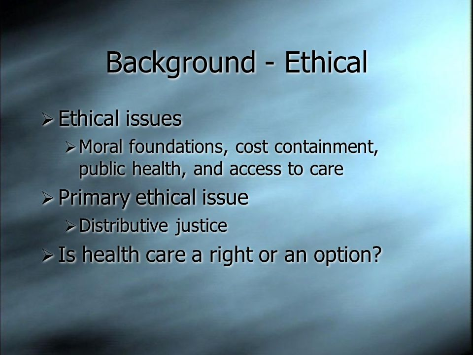 Background - Ethical  Ethical issues  Moral foundations, cost containment, public health, and access to care  Primary ethical issue  Distributive justice  Is health care a right or an option.