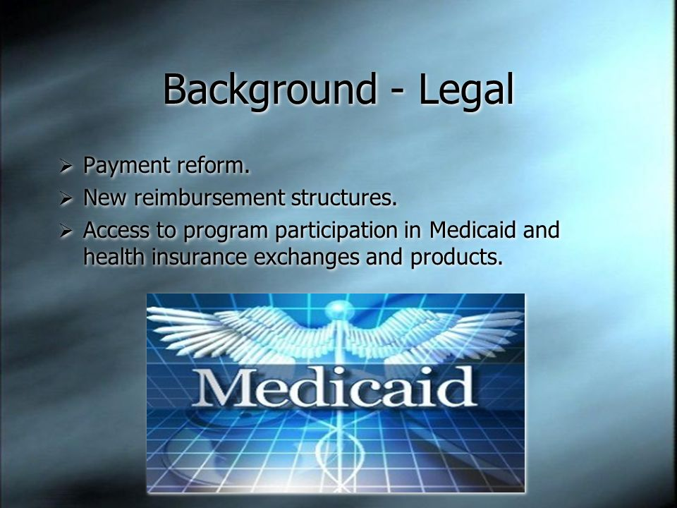 Background - Legal  Payment reform.  New reimbursement structures.