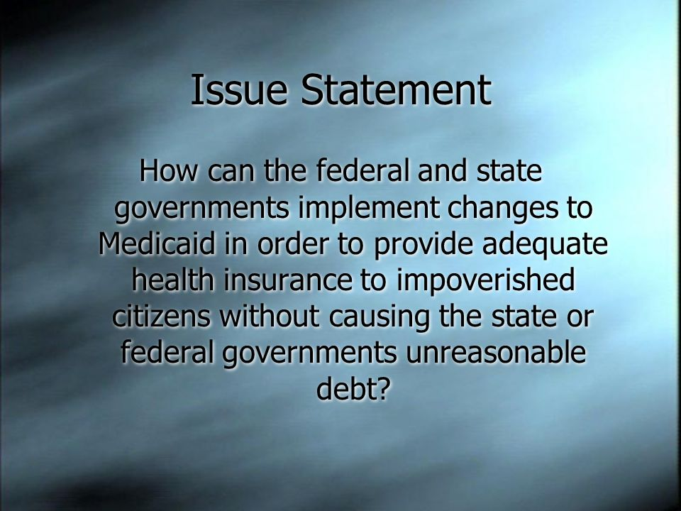 Issue Statement How can the federal and state governments implement changes to Medicaid in order to provide adequate health insurance to impoverished