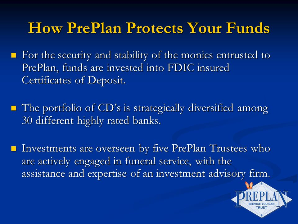 How PrePlan Protects Your Funds For the security and stability of the monies entrusted to PrePlan, funds are invested into FDIC insured Certificates of Deposit.