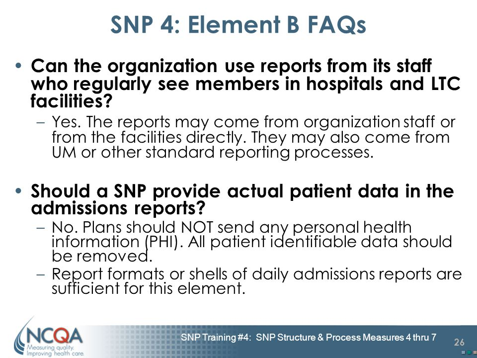 26 SNP Training #4: SNP Structure & Process Measures 4 thru 7 SNP 4: Element B FAQs Can the organization use reports from its staff who regularly see