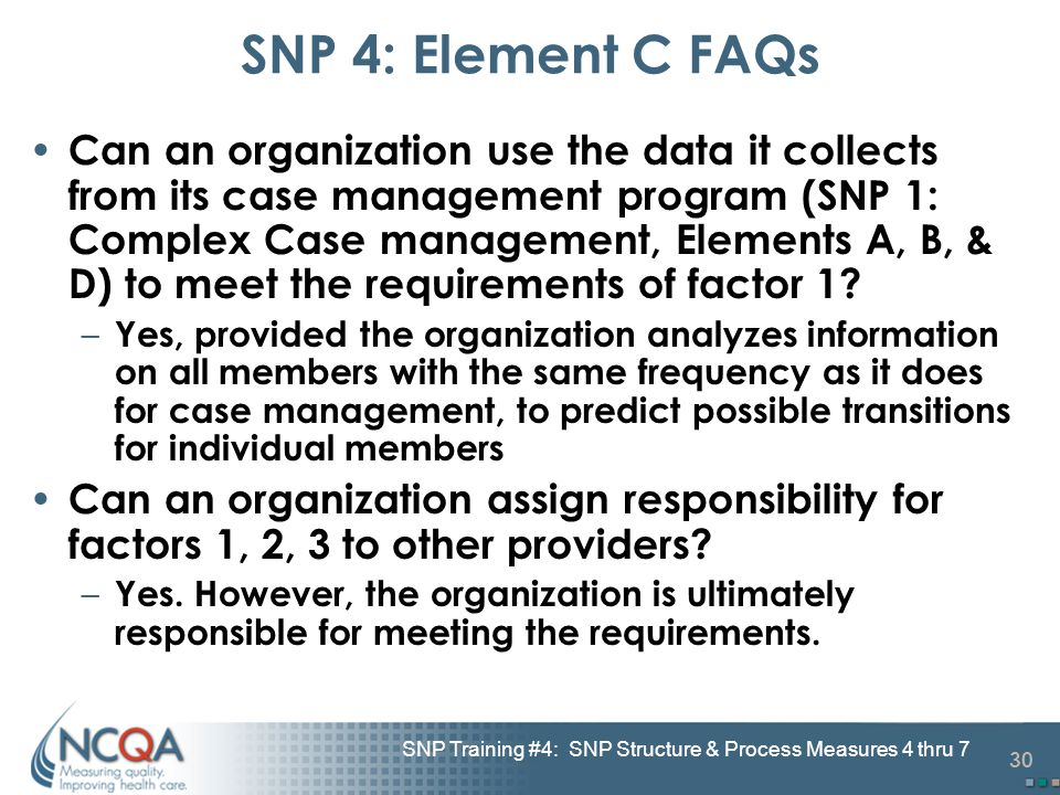 30 SNP Training #4: SNP Structure & Process Measures 4 thru 7 SNP 4: Element C FAQs Can an organization use the data it collects from its case managem