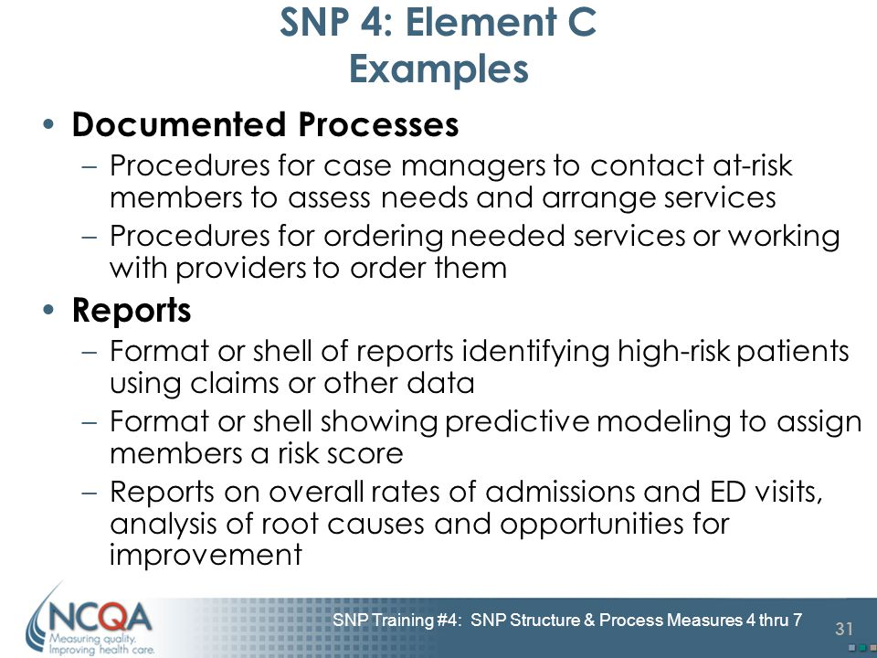 31 SNP Training #4: SNP Structure & Process Measures 4 thru 7 SNP 4: Element C Examples Documented Processes –Procedures for case managers to contact