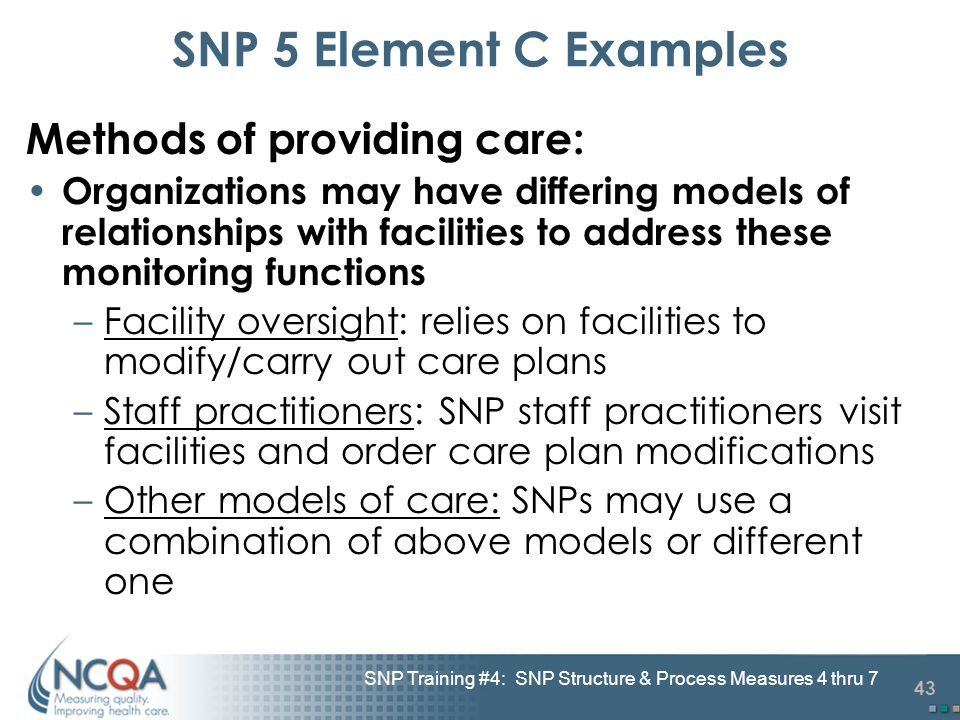 43 SNP Training #4: SNP Structure & Process Measures 4 thru 7 SNP 5 Element C Examples Methods of providing care: Organizations may have differing mod
