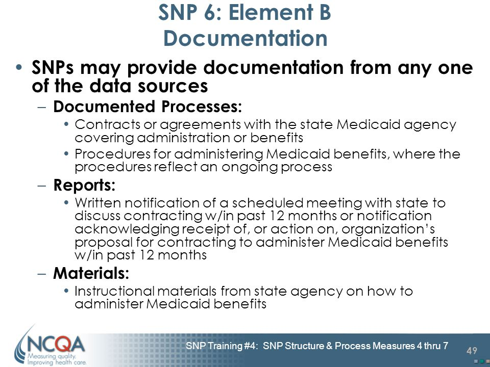 49 SNP Training #4: SNP Structure & Process Measures 4 thru 7 SNP 6: Element B Documentation SNPs may provide documentation from any one of the data sources – Documented Processes: Contracts or agreements with the state Medicaid agency covering administration or benefits Procedures for administering Medicaid benefits, where the procedures reflect an ongoing process – Reports: Written notification of a scheduled meeting with state to discuss contracting w/in past 12 months or notification acknowledging receipt of, or action on, organization's proposal for contracting to administer Medicaid benefits w/in past 12 months – Materials: Instructional materials from state agency on how to administer Medicaid benefits