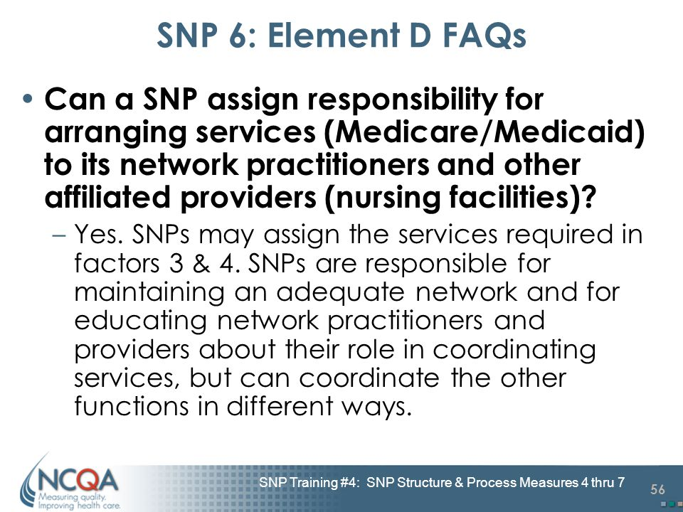 56 SNP Training #4: SNP Structure & Process Measures 4 thru 7 SNP 6: Element D FAQs Can a SNP assign responsibility for arranging services (Medicare/M