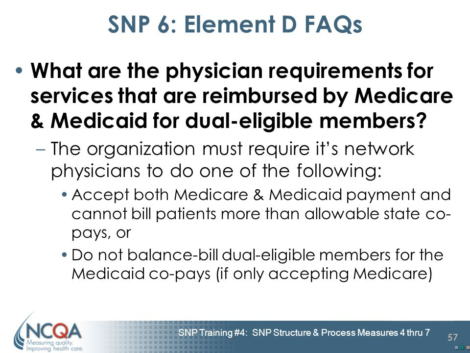 57 SNP Training #4: SNP Structure & Process Measures 4 thru 7 SNP 6: Element D FAQs What are the physician requirements for services that are reimbursed by Medicare & Medicaid for dual-eligible members.
