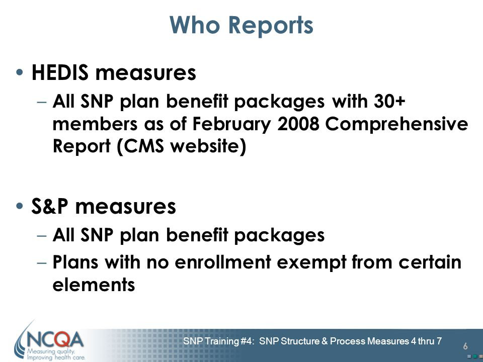 6 SNP Training #4: SNP Structure & Process Measures 4 thru 7 Who Reports HEDIS measures – All SNP plan benefit packages with 30+ members as of Februar