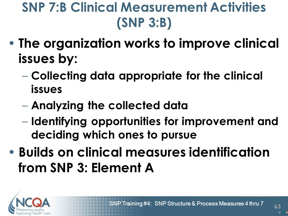 63 SNP Training #4: SNP Structure & Process Measures 4 thru 7 SNP 7:B Clinical Measurement Activities (SNP 3:B) The organization works to improve clin