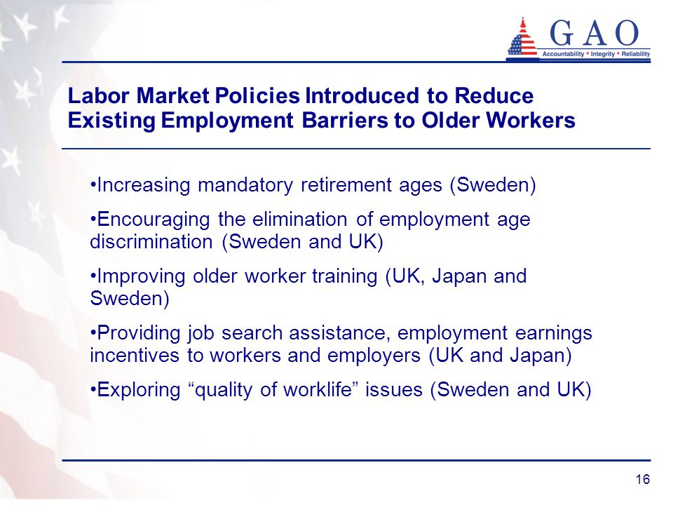 16 Increasing mandatory retirement ages (Sweden) Encouraging the elimination of employment age discrimination (Sweden and UK) Improving older worker training (UK, Japan and Sweden) Providing job search assistance, employment earnings incentives to workers and employers (UK and Japan) Exploring quality of worklife issues (Sweden and UK) Labor Market Policies Introduced to Reduce Existing Employment Barriers to Older Workers