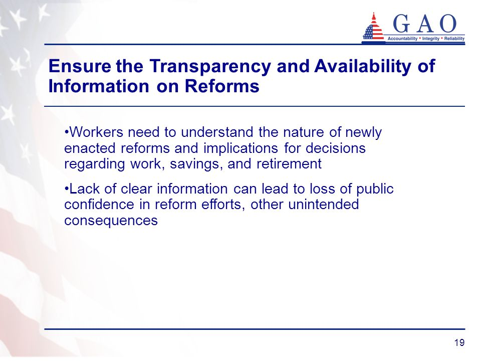 19 Workers need to understand the nature of newly enacted reforms and implications for decisions regarding work, savings, and retirement Lack of clear information can lead to loss of public confidence in reform efforts, other unintended consequences Ensure the Transparency and Availability of Information on Reforms