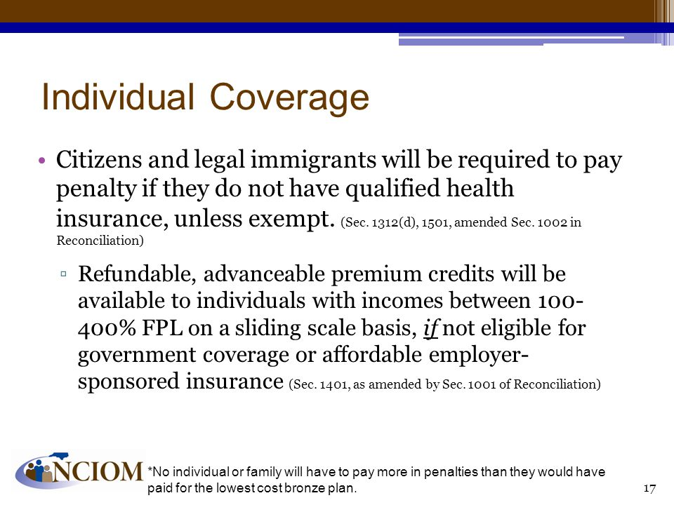 Individual Coverage Citizens and legal immigrants will be required to pay penalty if they do not have qualified health insurance, unless exempt.