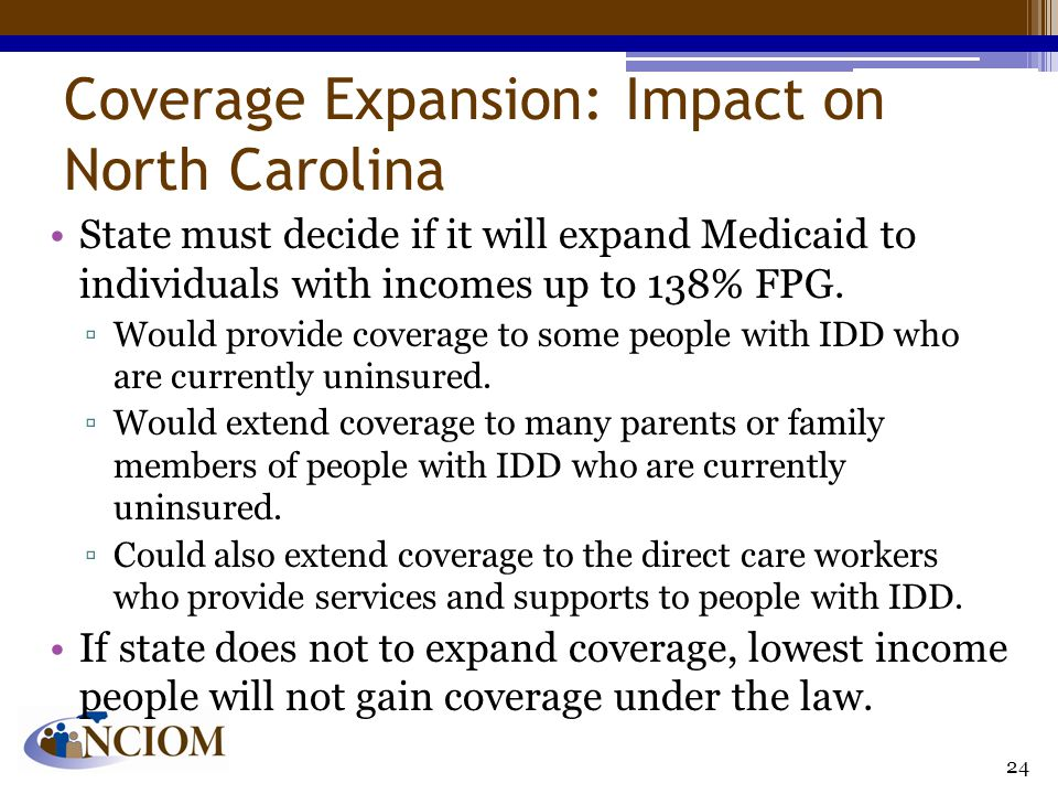 Coverage Expansion: Impact on North Carolina State must decide if it will expand Medicaid to individuals with incomes up to 138% FPG.
