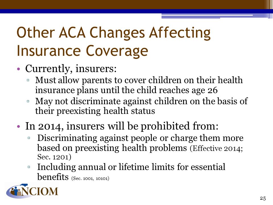 Other ACA Changes Affecting Insurance Coverage Currently, insurers: ▫Must allow parents to cover children on their health insurance plans until the child reaches age 26 ▫May not discriminate against children on the basis of their preexisting health status In 2014, insurers will be prohibited from: ▫Discriminating against people or charge them more based on preexisting health problems (Effective 2014; Sec.