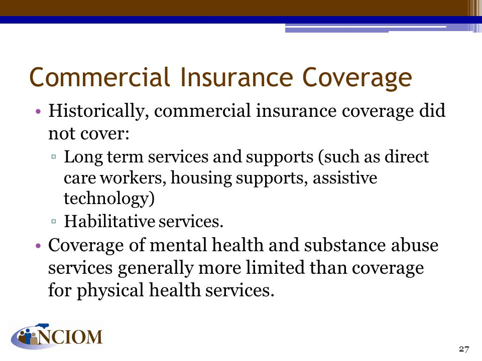Commercial Insurance Coverage Historically, commercial insurance coverage did not cover: ▫Long term services and supports (such as direct care workers, housing supports, assistive technology) ▫Habilitative services.