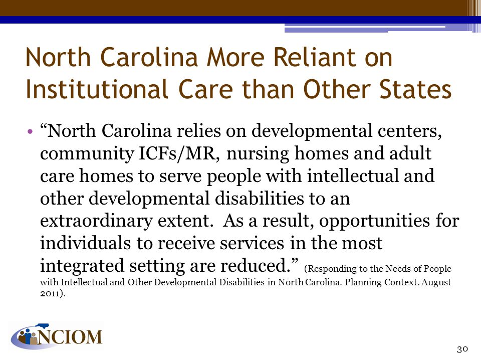 North Carolina More Reliant on Institutional Care than Other States North Carolina relies on developmental centers, community ICFs/MR, nursing homes and adult care homes to serve people with intellectual and other developmental disabilities to an extraordinary extent.