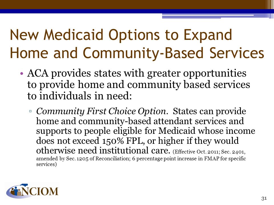 New Medicaid Options to Expand Home and Community-Based Services ACA provides states with greater opportunities to provide home and community based se