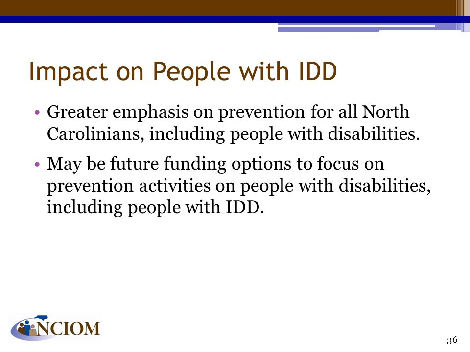 Impact on People with IDD Greater emphasis on prevention for all North Carolinians, including people with disabilities. May be future funding options