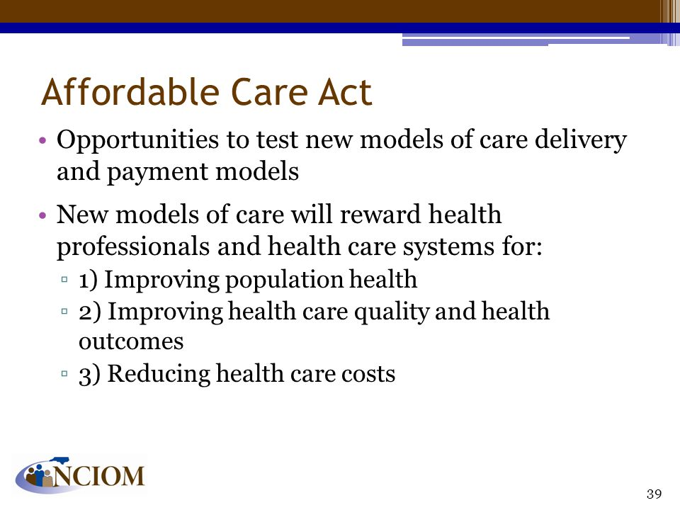 Affordable Care Act Opportunities to test new models of care delivery and payment models New models of care will reward health professionals and healt