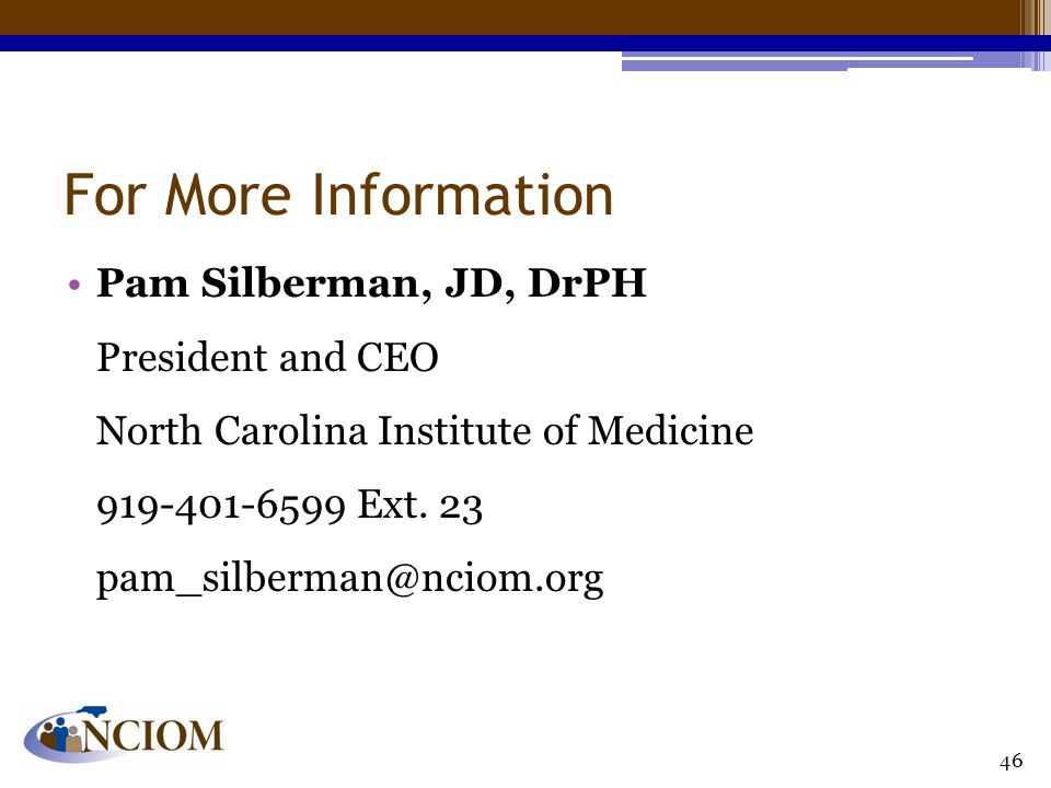 For More Information Pam Silberman, JD, DrPH President and CEO North Carolina Institute of Medicine 919-401-6599 Ext. 23 pam_silberman@nciom.org 46