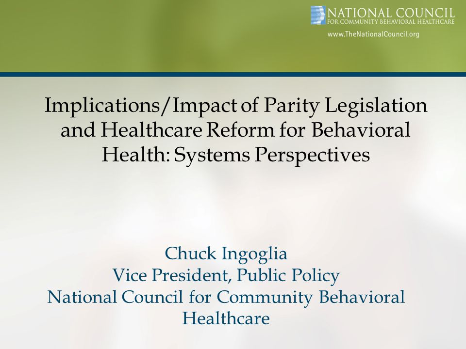 Implications/Impact of Parity Legislation and Healthcare Reform for Behavioral Health: Systems Perspectives Chuck Ingoglia Vice President, Public Policy National Council for Community Behavioral Healthcare