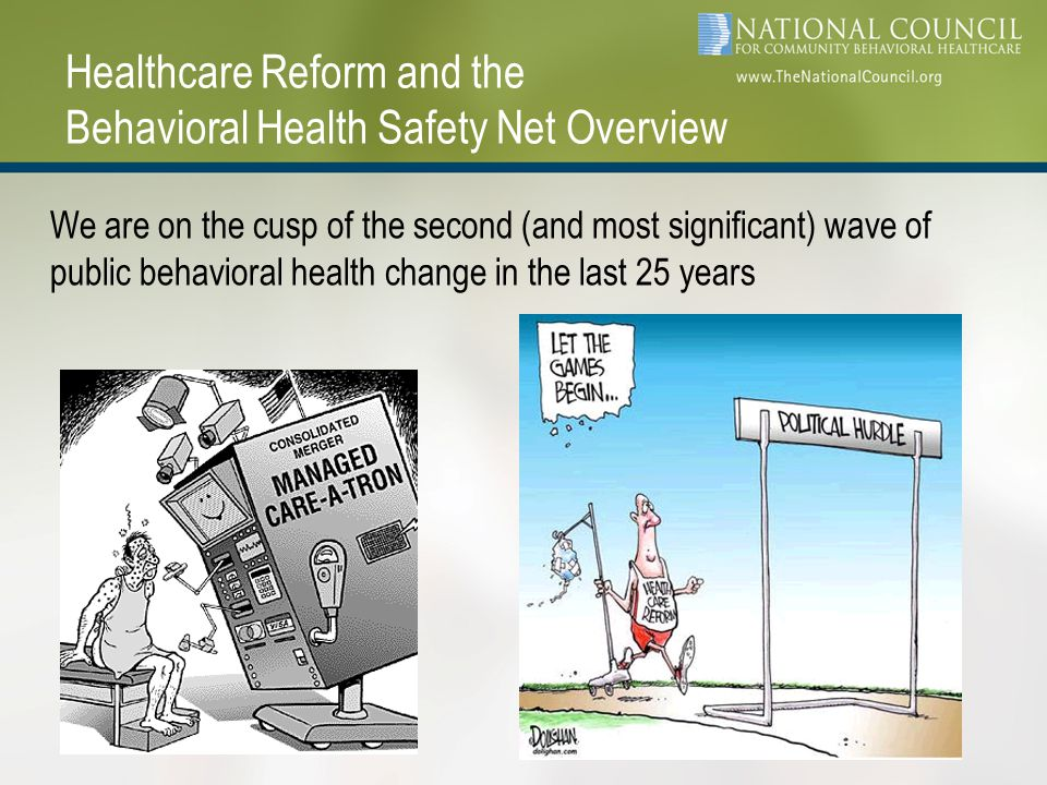 Healthcare Reform and the Behavioral Health Safety Net Overview We are on the cusp of the second (and most significant) wave of public behavioral health change in the last 25 years