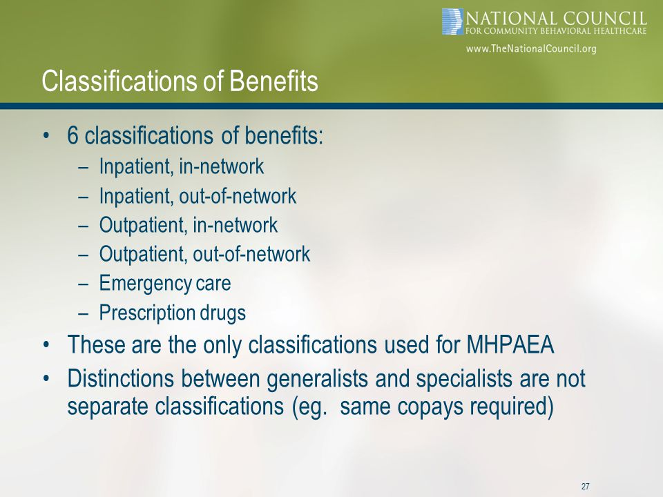 27 Classifications of Benefits 6 classifications of benefits: –Inpatient, in-network –Inpatient, out-of-network –Outpatient, in-network –Outpatient, out-of-network –Emergency care –Prescription drugs These are the only classifications used for MHPAEA Distinctions between generalists and specialists are not separate classifications (eg.