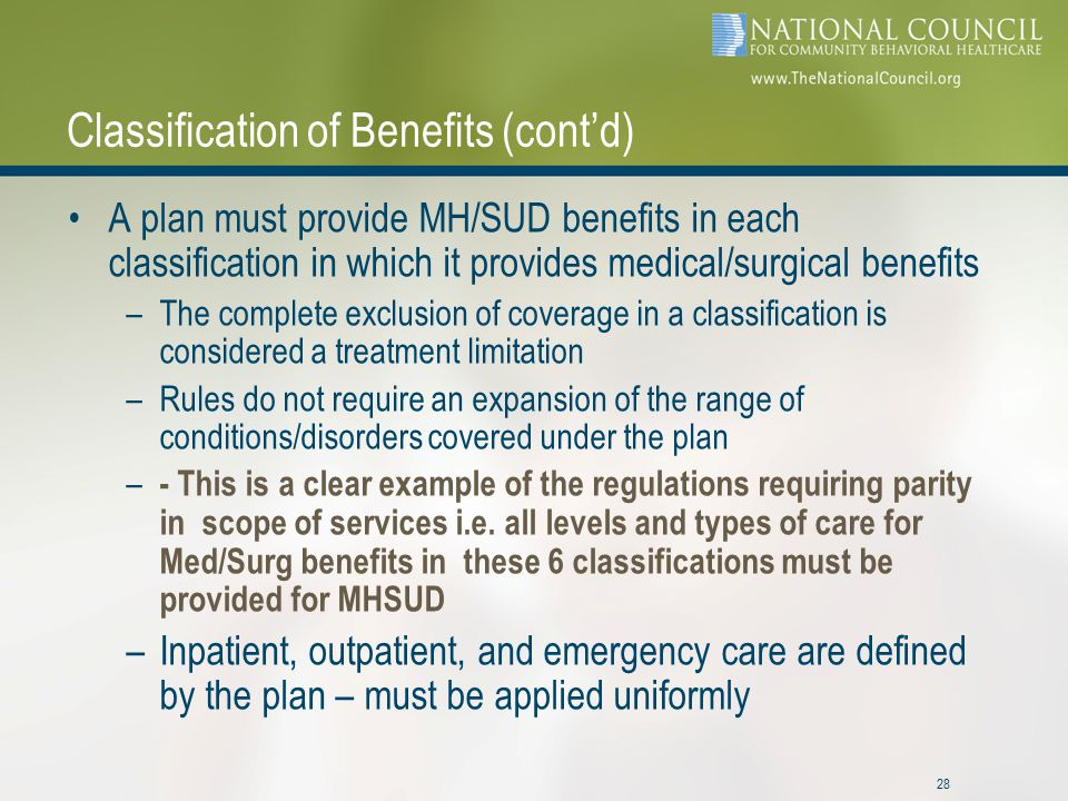 28 Classification of Benefits (cont'd) A plan must provide MH/SUD benefits in each classification in which it provides medical/surgical benefits –The complete exclusion of coverage in a classification is considered a treatment limitation –Rules do not require an expansion of the range of conditions/disorders covered under the plan – - This is a clear example of the regulations requiring parity in scope of services i.e.