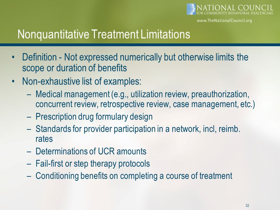 32 Nonquantitative Treatment Limitations Definition - Not expressed numerically but otherwise limits the scope or duration of benefits Non-exhaustive list of examples: –Medical management (e.g., utilization review, preauthorization, concurrent review, retrospective review, case management, etc.) –Prescription drug formulary design –Standards for provider participation in a network, incl, reimb.