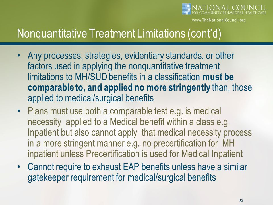 33 Nonquantitative Treatment Limitations (cont'd) Any processes, strategies, evidentiary standards, or other factors used in applying the nonquantitative treatment limitations to MH/SUD benefits in a classification must be comparable to, and applied no more stringently than, those applied to medical/surgical benefits Plans must use both a comparable test e.g.