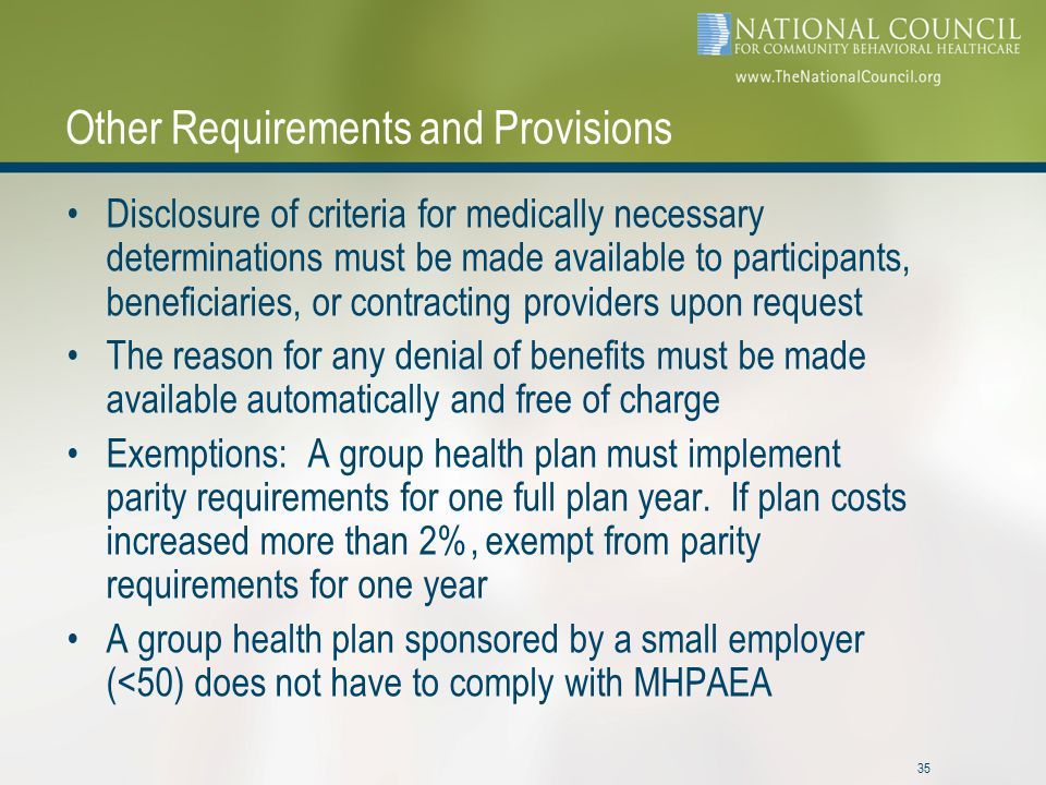 35 Other Requirements and Provisions Disclosure of criteria for medically necessary determinations must be made available to participants, beneficiaries, or contracting providers upon request The reason for any denial of benefits must be made available automatically and free of charge Exemptions: A group health plan must implement parity requirements for one full plan year.