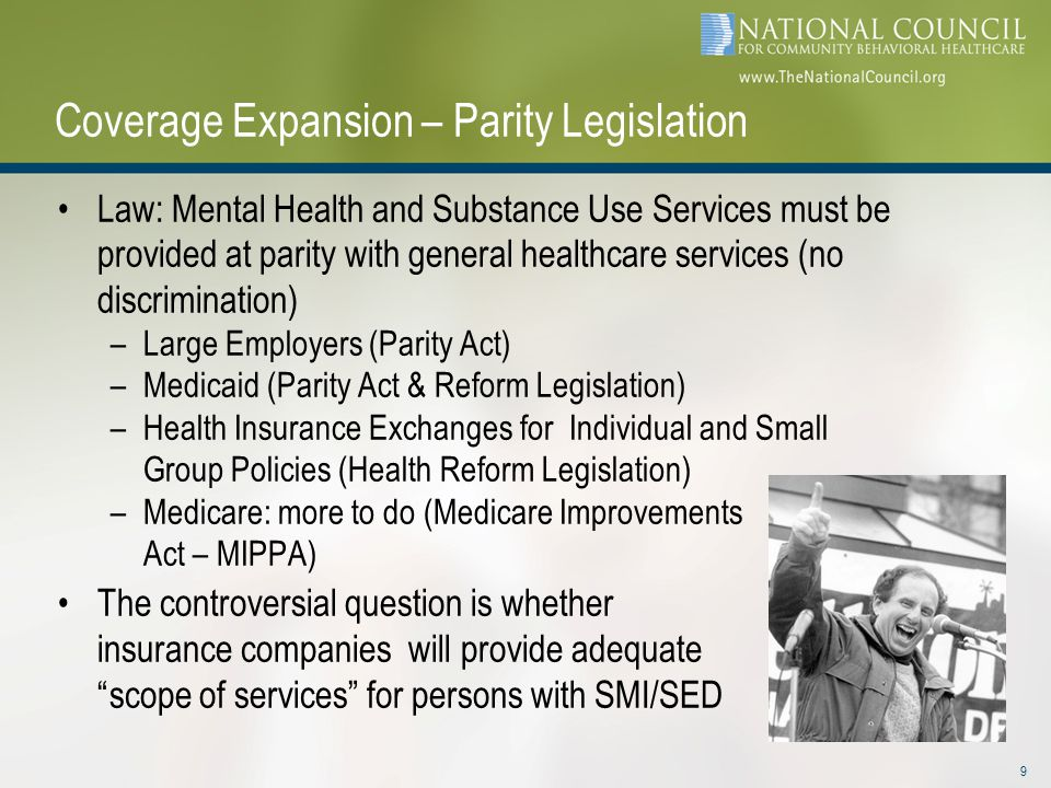 Coverage Expansion – Parity Legislation Law: Mental Health and Substance Use Services must be provided at parity with general healthcare services (no discrimination) –Large Employers (Parity Act) –Medicaid (Parity Act & Reform Legislation) –Health Insurance Exchanges for Individual and Small Group Policies (Health Reform Legislation) –Medicare: more to do (Medicare Improvements Act – MIPPA) The controversial question is whether insurance companies will provide adequate scope of services for persons with SMI/SED 9