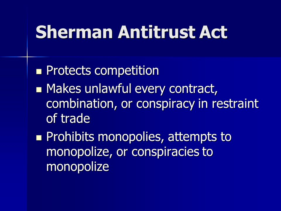 Sherman Antitrust Act Protects competition Protects competition Makes unlawful every contract, combination, or conspiracy in restraint of trade Makes unlawful every contract, combination, or conspiracy in restraint of trade Prohibits monopolies, attempts to monopolize, or conspiracies to monopolize Prohibits monopolies, attempts to monopolize, or conspiracies to monopolize