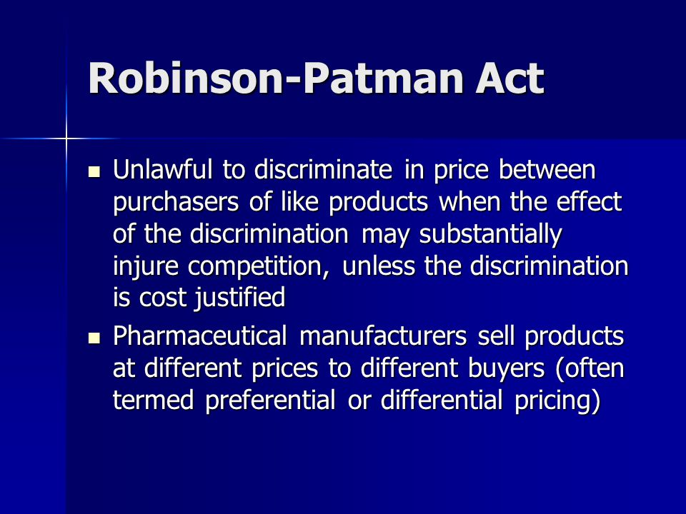 Robinson-Patman Act Unlawful to discriminate in price between purchasers of like products when the effect of the discrimination may substantially injure competition, unless the discrimination is cost justified Unlawful to discriminate in price between purchasers of like products when the effect of the discrimination may substantially injure competition, unless the discrimination is cost justified Pharmaceutical manufacturers sell products at different prices to different buyers (often termed preferential or differential pricing) Pharmaceutical manufacturers sell products at different prices to different buyers (often termed preferential or differential pricing)
