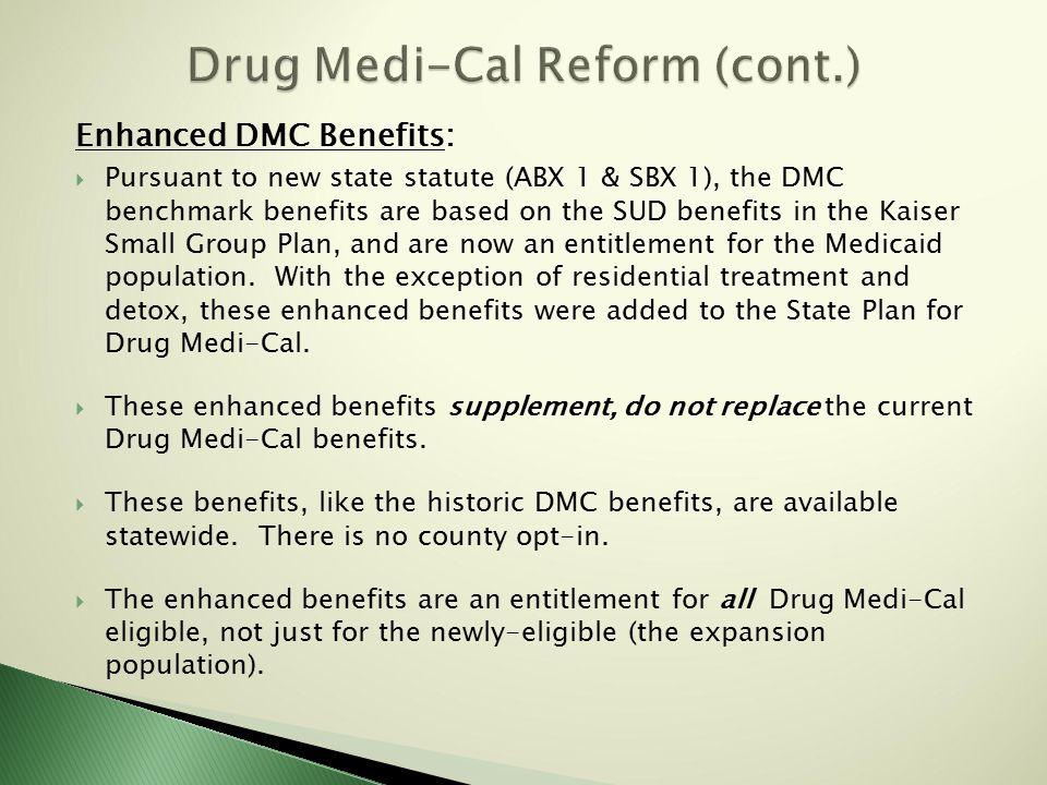 Enhanced DMC Benefits:  Pursuant to new state statute (ABX 1 & SBX 1), the DMC benchmark benefits are based on the SUD benefits in the Kaiser Small Group Plan, and are now an entitlement for the Medicaid population.