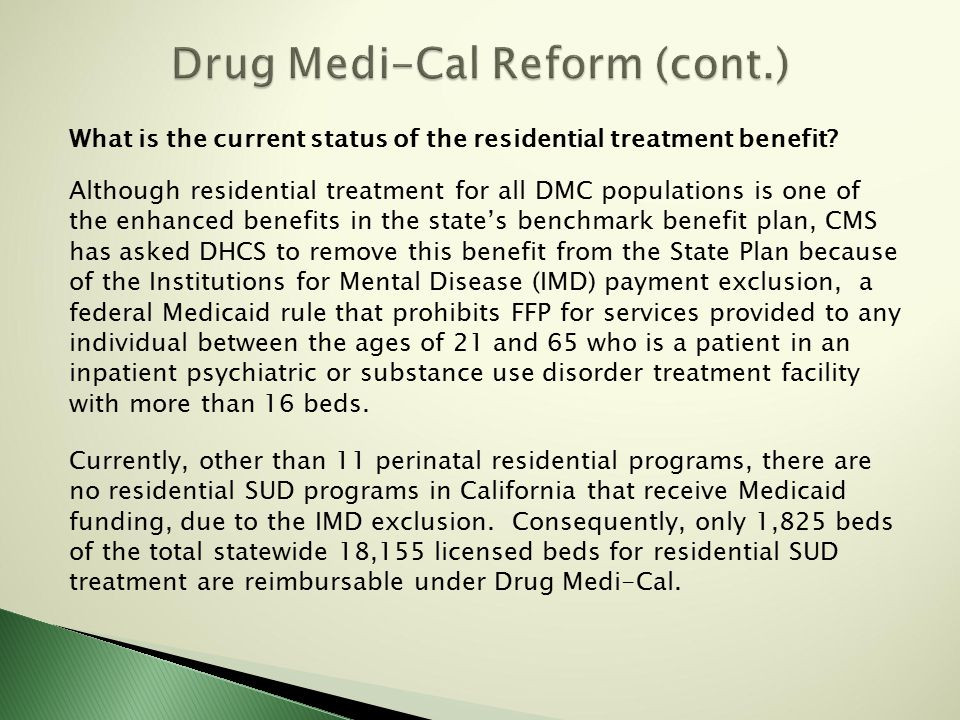 Other Medi-Cal SUD benefits that are not included in DMC:  Medically necessary voluntary inpatient detoxification in general acute hospital settings; hospitalization for medical management of withdrawal symptoms, including room and board, physician services, drugs, dependency recovery services, education and counseling.