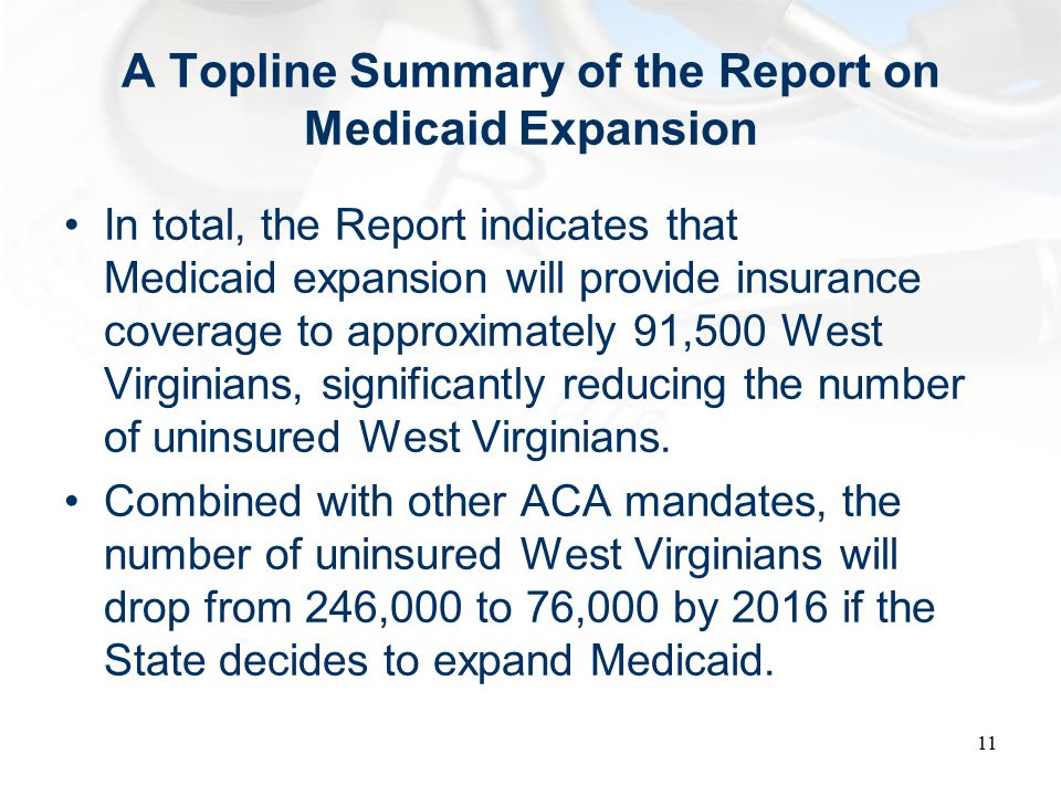 A Topline Summary of the Report on Medicaid Expansion In total, the Report indicates that Medicaid expansion will provide insurance coverage to approximately 91,500 West Virginians, significantly reducing the number of uninsured West Virginians.