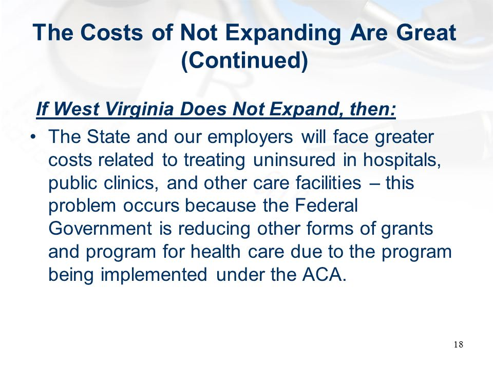 The Costs of Not Expanding Are Great (Continued) If West Virginia Does Not Expand, then: The State and our employers will face greater costs related to treating uninsured in hospitals, public clinics, and other care facilities – this problem occurs because the Federal Government is reducing other forms of grants and program for health care due to the program being implemented under the ACA.