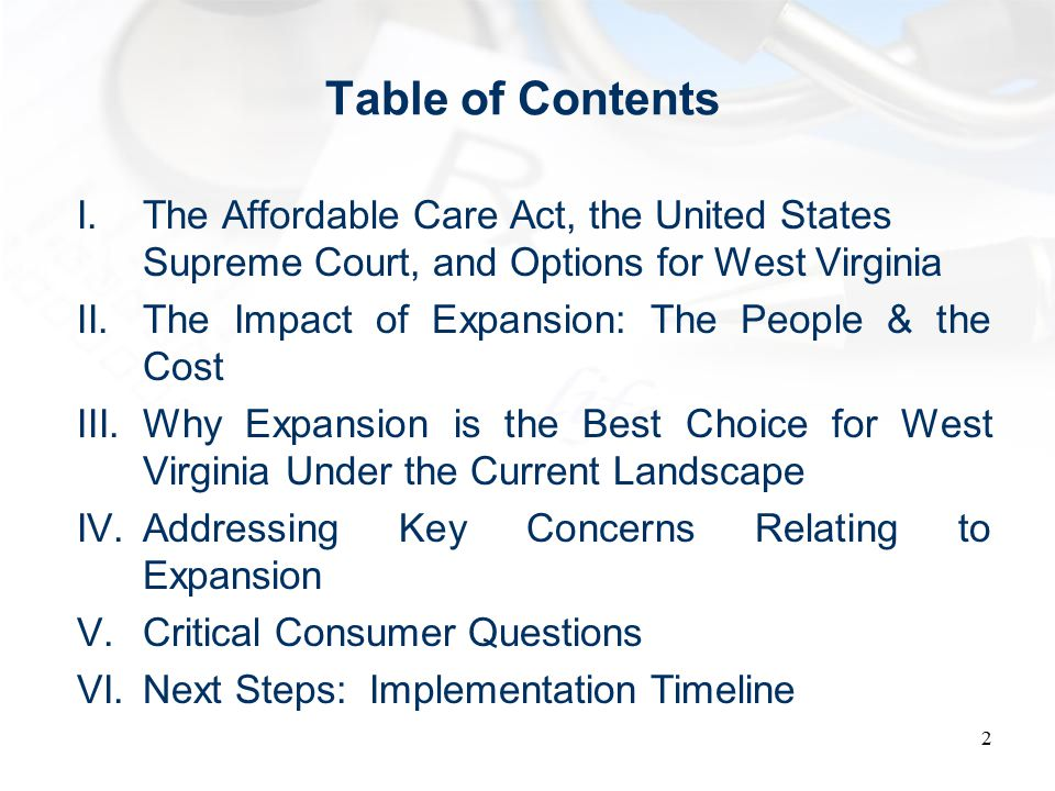 Table of Contents I.The Affordable Care Act, the United States Supreme Court, and Options for West Virginia II.The Impact of Expansion: The People & the Cost III.Why Expansion is the Best Choice for West Virginia Under the Current Landscape IV.Addressing Key Concerns Relating to Expansion V.Critical Consumer Questions VI.Next Steps: Implementation Timeline 2