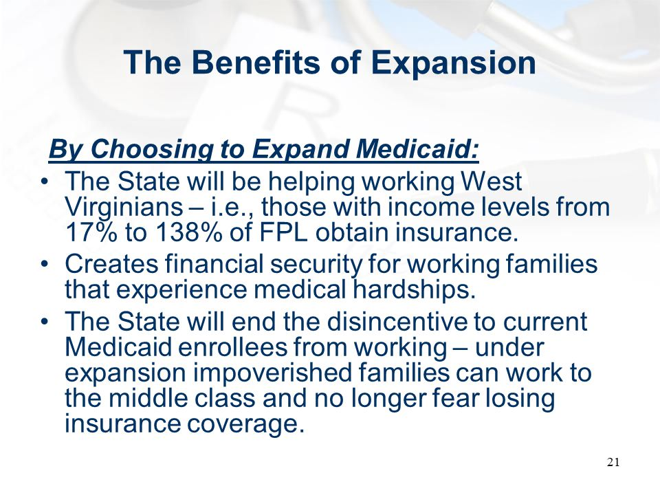 The Benefits of Expansion By Choosing to Expand Medicaid: The State will be helping working West Virginians – i.e., those with income levels from 17% to 138% of FPL obtain insurance.
