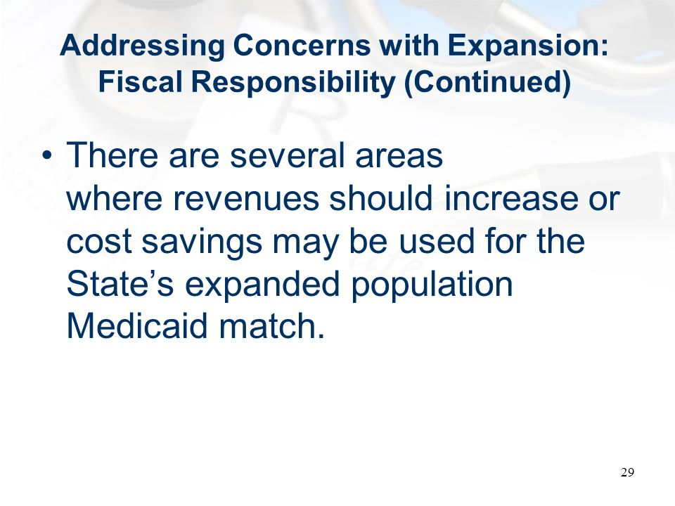 Addressing Concerns with Expansion: Fiscal Responsibility (Continued) There are several areas where revenues should increase or cost savings may be used for the State's expanded population Medicaid match.
