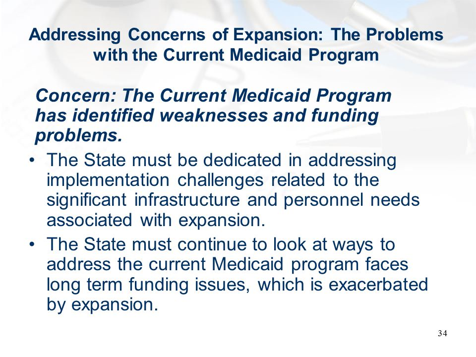 Addressing Concerns of Expansion: The Problems with the Current Medicaid Program Concern: The Current Medicaid Program has identified weaknesses and funding problems.