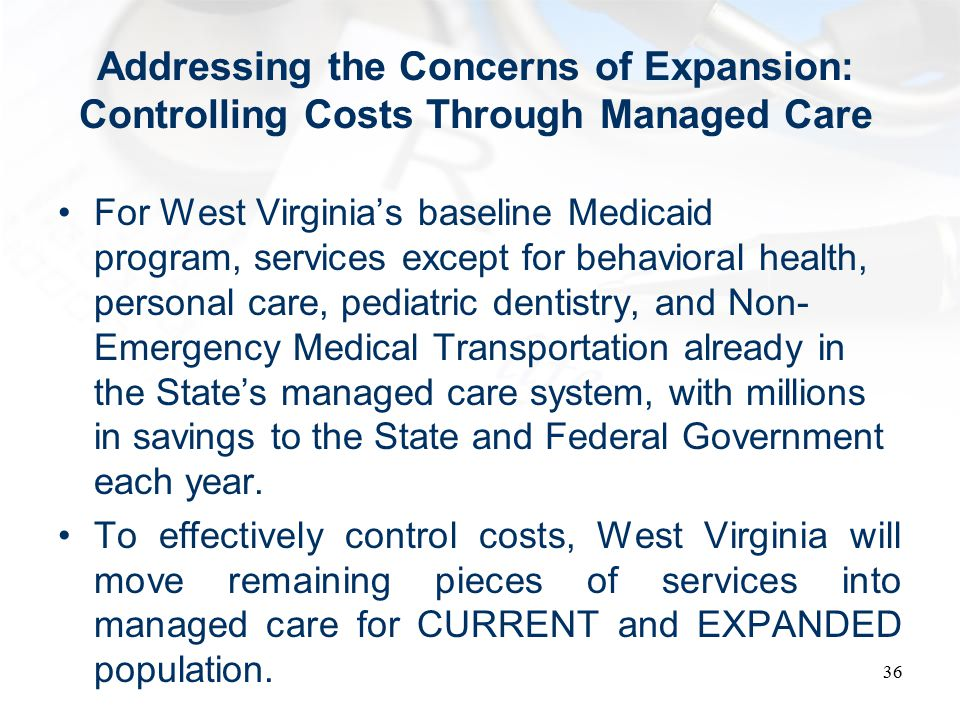 Addressing the Concerns of Expansion: Controlling Costs Through Managed Care For West Virginia's baseline Medicaid program, services except for behavioral health, personal care, pediatric dentistry, and Non- Emergency Medical Transportation already in the State's managed care system, with millions in savings to the State and Federal Government each year.