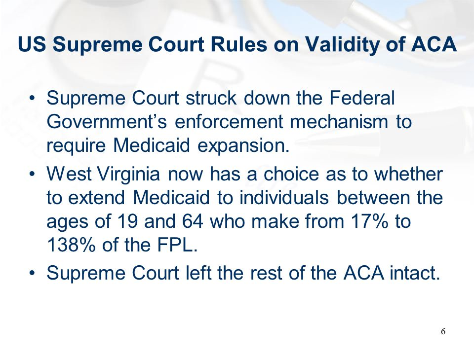 US Supreme Court Rules on Validity of ACA Supreme Court struck down the Federal Government's enforcement mechanism to require Medicaid expansion.