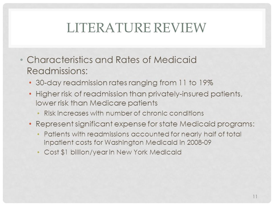 LITERATURE REVIEW Characteristics and Rates of Medicaid Readmissions: 30-day readmission rates ranging from 11 to 19% Higher risk of readmission than privately-insured patients, lower risk than Medicare patients Risk increases with number of chronic conditions Represent significant expense for state Medicaid programs: Patients with readmissions accounted for nearly half of total inpatient costs for Washington Medicaid in 2008-09 Cost $1 billion/year in New York Medicaid 11