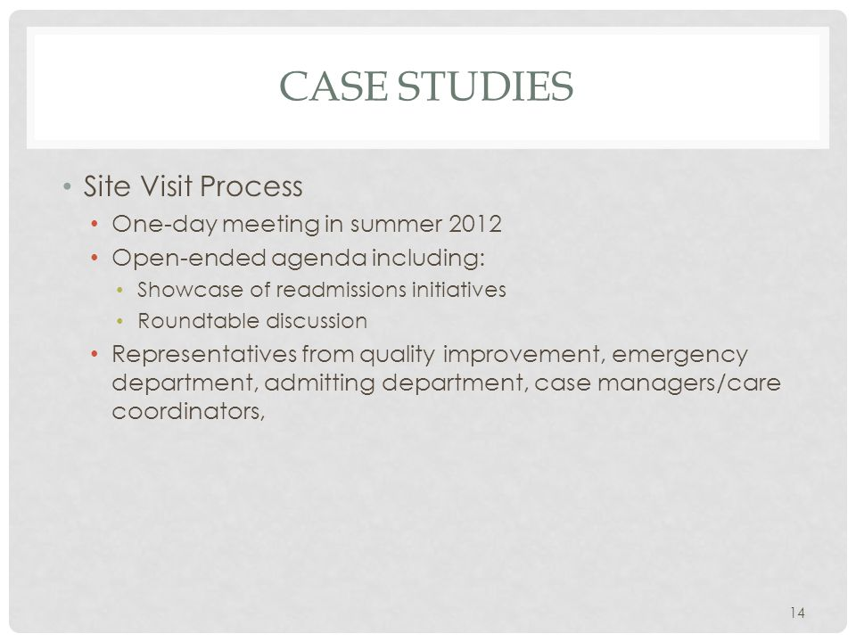 CASE STUDIES Site Visit Process One-day meeting in summer 2012 Open-ended agenda including: Showcase of readmissions initiatives Roundtable discussion Representatives from quality improvement, emergency department, admitting department, case managers/care coordinators, 14