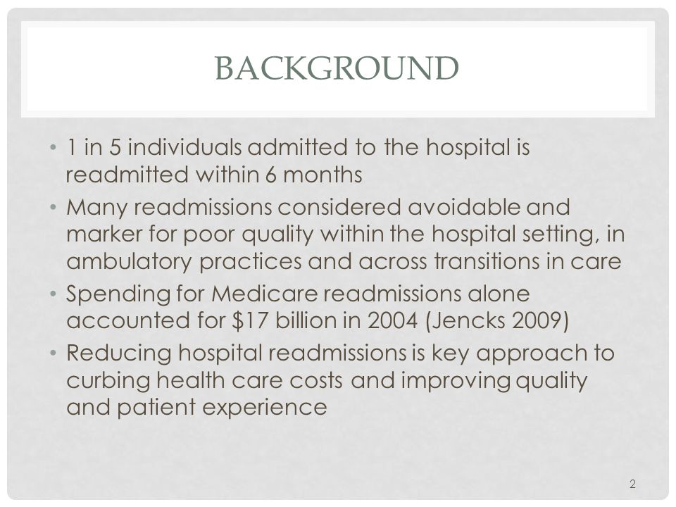 BACKGROUND 1 in 5 individuals admitted to the hospital is readmitted within 6 months Many readmissions considered avoidable and marker for poor quality within the hospital setting, in ambulatory practices and across transitions in care Spending for Medicare readmissions alone accounted for $17 billion in 2004 (Jencks 2009) Reducing hospital readmissions is key approach to curbing health care costs and improving quality and patient experience 2