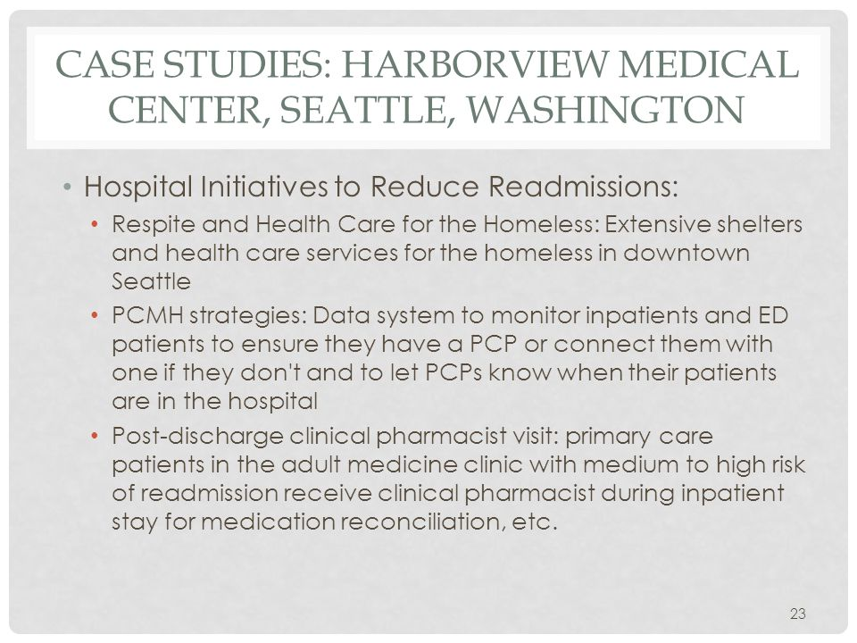 CASE STUDIES: HARBORVIEW MEDICAL CENTER, SEATTLE, WASHINGTON Hospital Initiatives to Reduce Readmissions: Respite and Health Care for the Homeless: Extensive shelters and health care services for the homeless in downtown Seattle PCMH strategies: Data system to monitor inpatients and ED patients to ensure they have a PCP or connect them with one if they don t and to let PCPs know when their patients are in the hospital Post-discharge clinical pharmacist visit: primary care patients in the adult medicine clinic with medium to high risk of readmission receive clinical pharmacist during inpatient stay for medication reconciliation, etc.