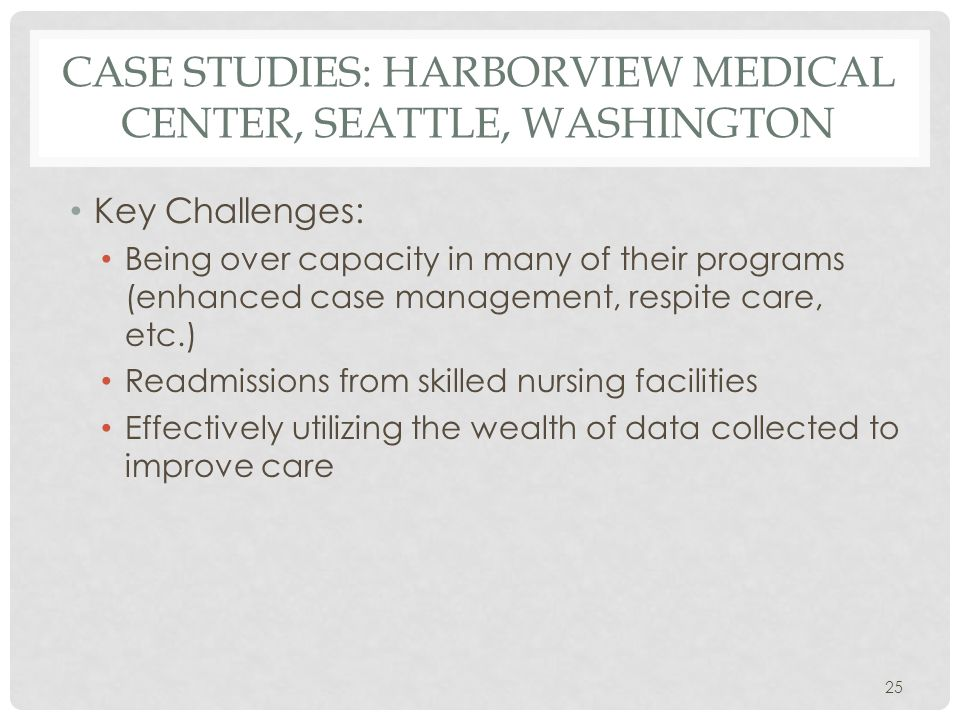 CASE STUDIES: HARBORVIEW MEDICAL CENTER, SEATTLE, WASHINGTON Key Challenges: Being over capacity in many of their programs (enhanced case management, respite care, etc.) Readmissions from skilled nursing facilities Effectively utilizing the wealth of data collected to improve care 25